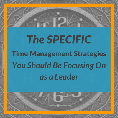 The Specific Time Management Strategies You Should Be Focusing On as a Leader