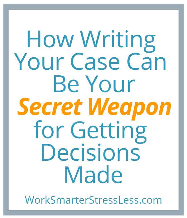 How Writing Your Case Can Be Your Secret Weapon for Getting Decisions Made