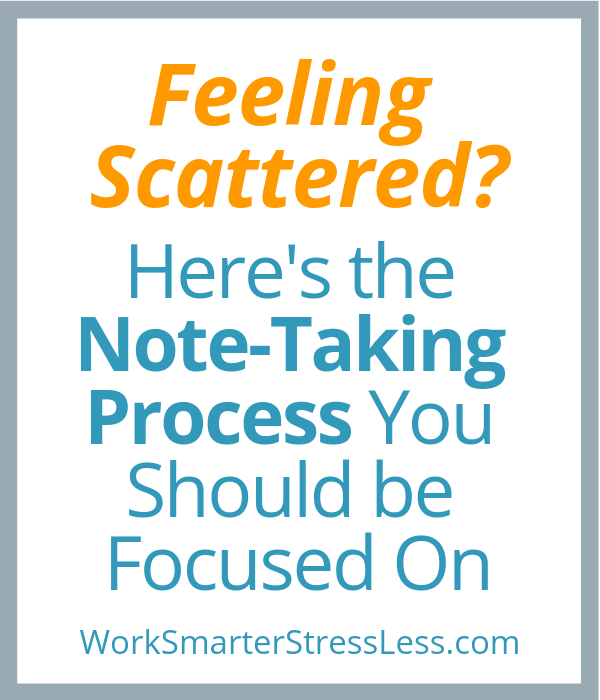 Feeling Scattered? Here's the note-taking process you should be focused on.